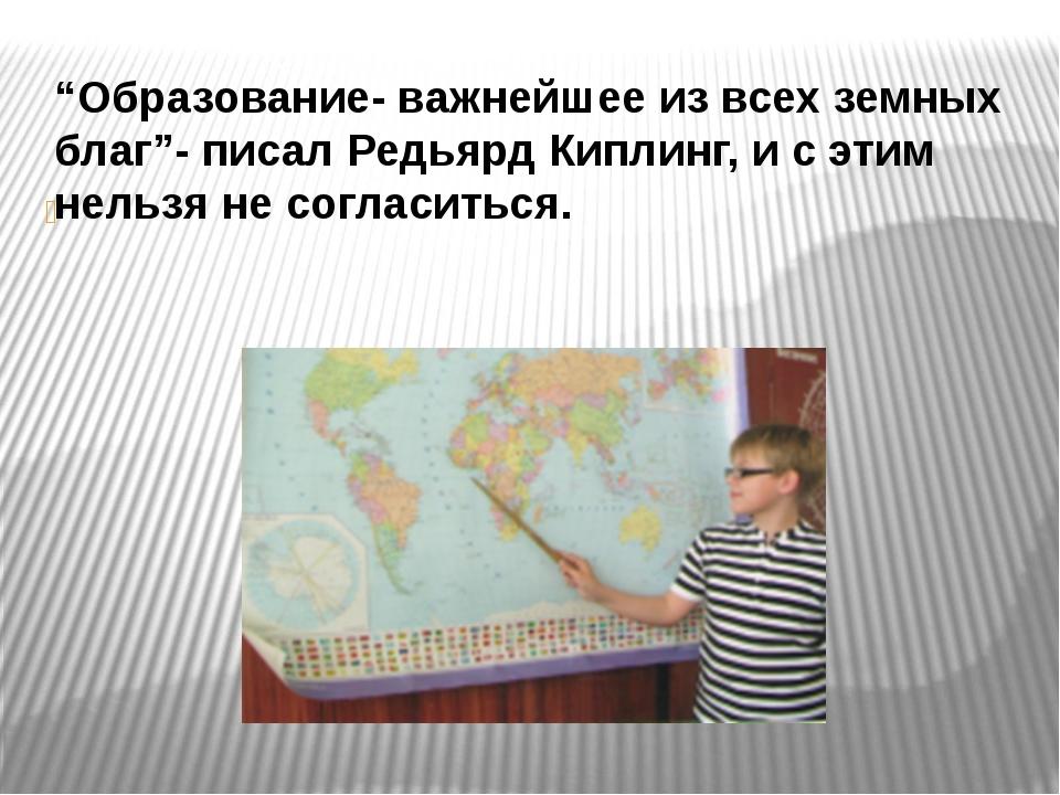 """""""Образование- важнейшее из всех земных благ""""- писал Редьярд Киплинг, и с эти..."""