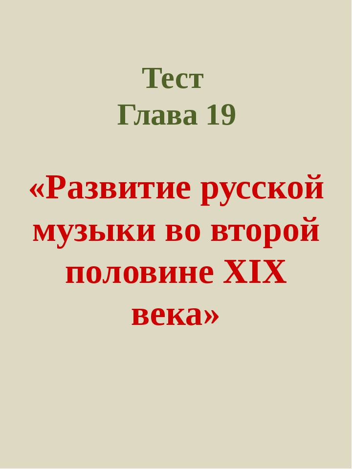 Тест Глава 19 «Развитие русской музыки во второй половине XIX века»
