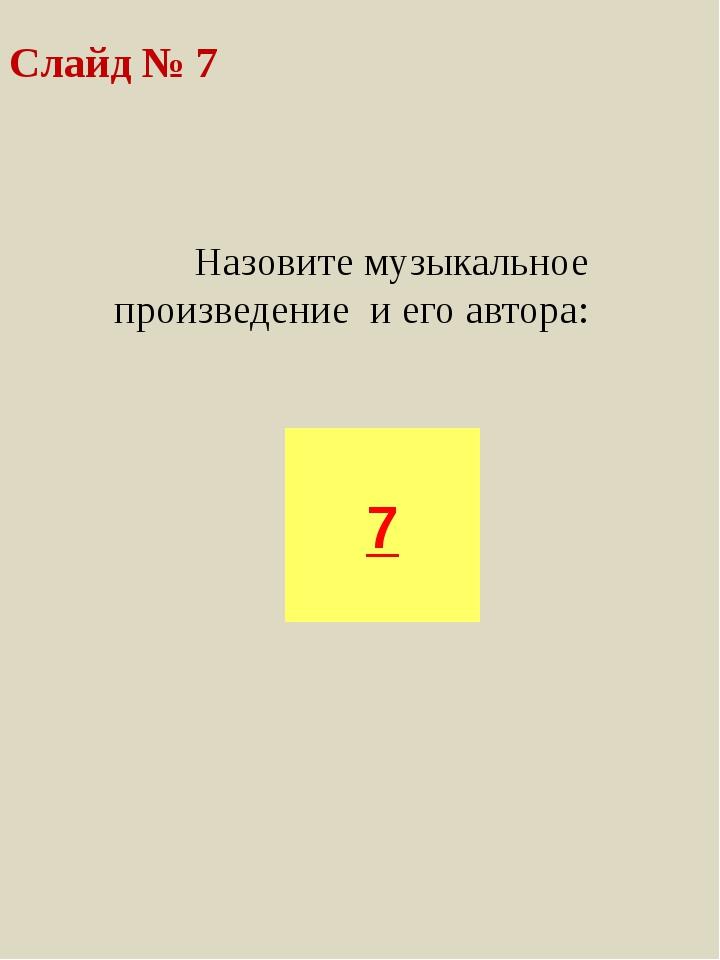 Назовите музыкальное произведение и его автора: 7 Слайд № 7