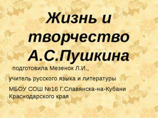 Жизнь и творчество А.С.Пушкина подготовила Мезенок Л.И., учитель русского язы