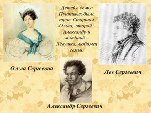Детей в семье Пушкиных было трое. Старшая -Ольга, второй - Александр и младши
