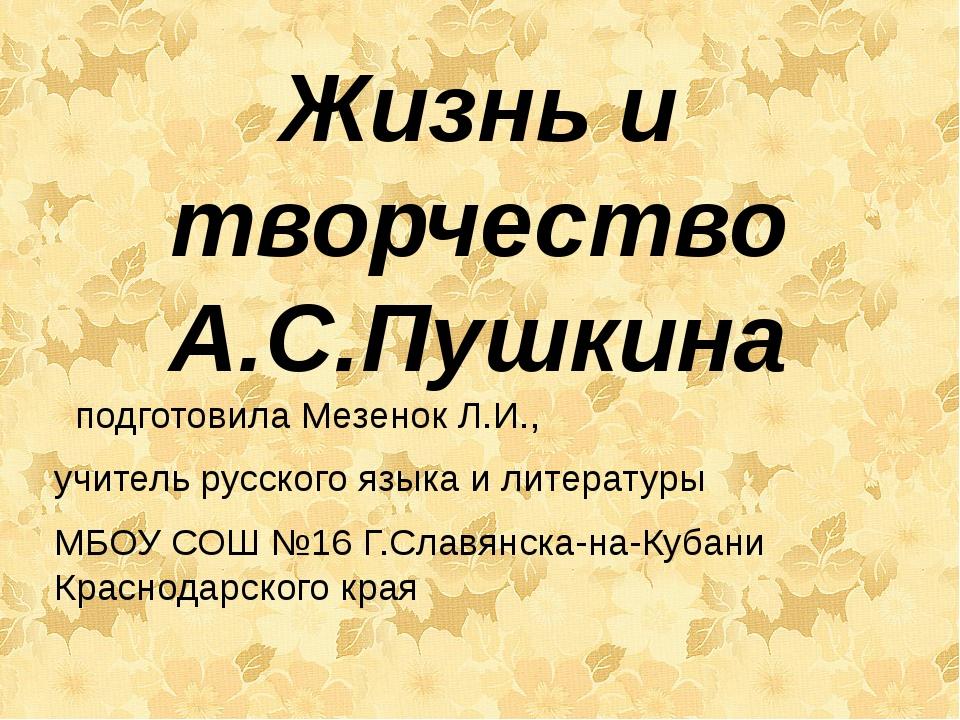 Жизнь и творчество А.С.Пушкина подготовила Мезенок Л.И., учитель русского язы...