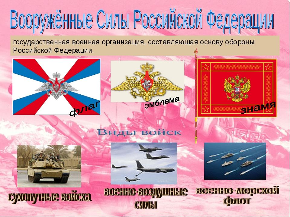 государственная военная организация, составляющая основу обороны Российской Ф...
