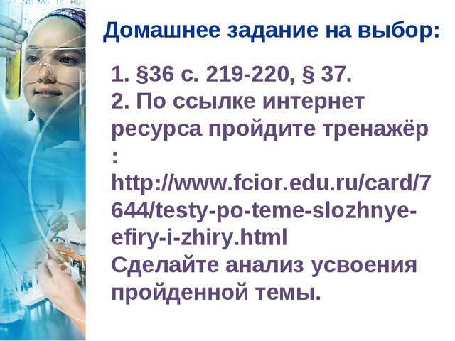 Домашнее задание на выбор: 1. §36 с. 219-220, § 37. 2. По ссылке интернет рес...