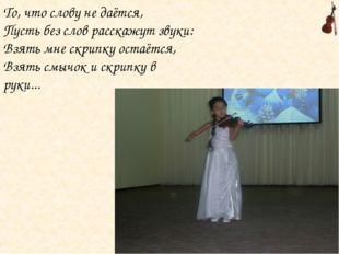 То, что слову не даётся, Пусть без слов расскажут звуки: Взять мне скрипку ос