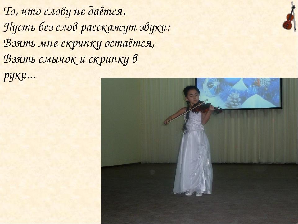 То, что слову не даётся, Пусть без слов расскажут звуки: Взять мне скрипку ос...