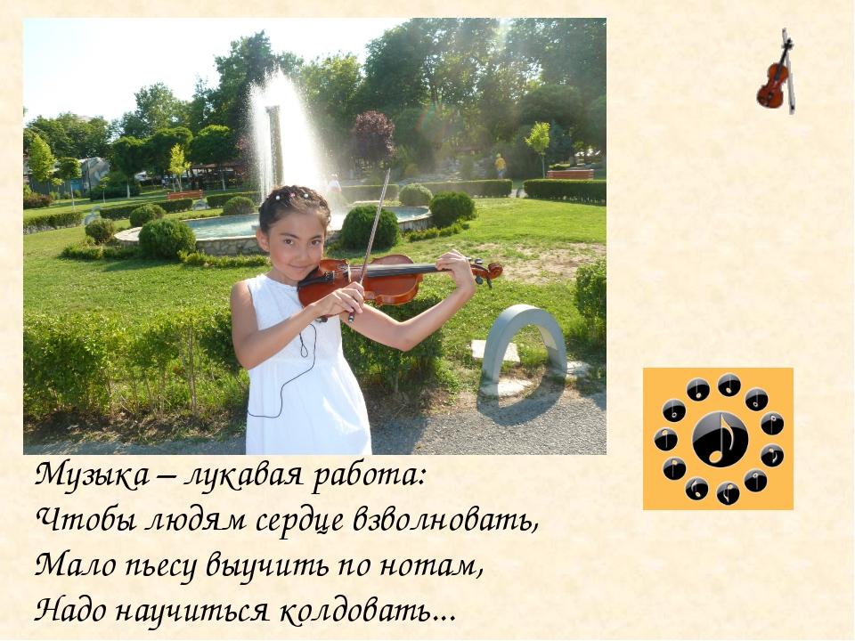 Музыка – лукавая работа: Чтобы людям сердце взволновать, Мало пьесу выучить п...