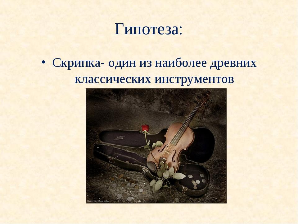 Гипотеза: Скрипка- один из наиболее древних классических инструментов