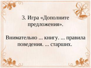 3. Игра «Дополните предложения». Внимательно ... книгу. ... правила поведения
