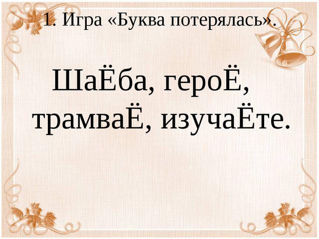 1. Игра «Буква потерялась». ШаЁба, героЁ, трамваЁ, изучаЁте.