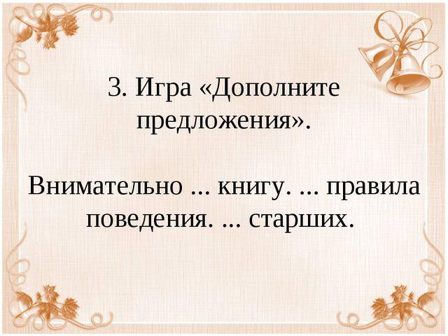 3. Игра «Дополните предложения». Внимательно ... книгу. ... правила поведения...