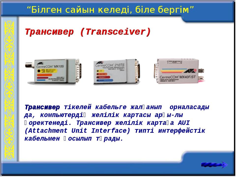 Трансивер (Transceiver) Трансивер тікелей кабельге жалғанып орналасады да, ко...