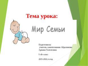 Тема урока: «Мир Семьи» Подготовила: учитель самопознания Абдалинова Ариана