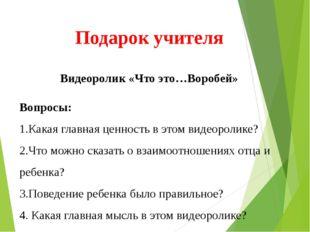 Подарок учителя Видеоролик «Что это…Воробей» Вопросы: 1.Какая главная ценнос