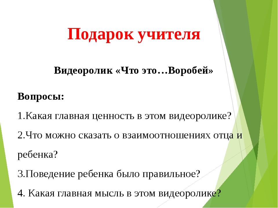 Подарок учителя Видеоролик «Что это…Воробей» Вопросы: 1.Какая главная ценнос...