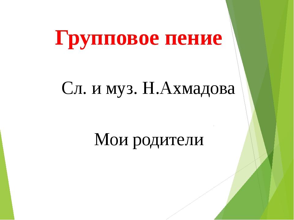 Групповое пение Сл. и муз. Н.Ахмадова Мои родители