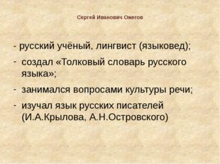 Сергей Иванович Ожегов - русский учёный, лингвист (языковед); создал «Толков