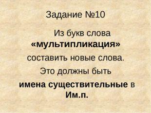 Задание №10 Из букв слова «мультипликация» составить новые слова. Это должны
