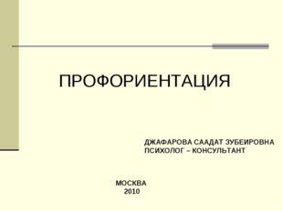 ПРОФОРИЕНТАЦИЯ ДЖАФАРОВА СААДАТ ЗУБЕИРОВНА ПСИХОЛОГ – КОНСУЛЬТАНТ МОСКВА 2010