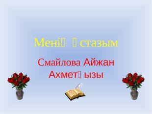 Менің ұстазым Смайлова Айжан Ахметқызы
