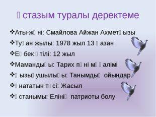 Ұстазым туралы деректеме Аты-жөні: Смайлова Айжан Ахметқызы Туған жылы: 1978