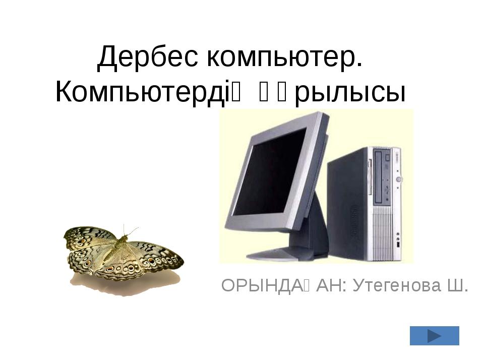Дербес компьютер. Компьютердің құрылысы ОРЫНДАҒАН: Утегенова Ш.