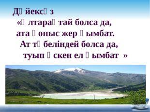 Дәйексөз «Ұлтарақтай болса да, ата қоныс жер қымбат. Ат төбеліндей болса да,
