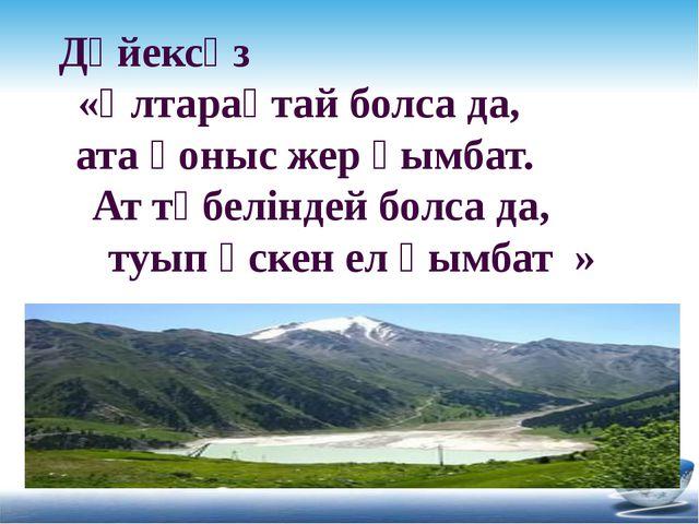 Дәйексөз «Ұлтарақтай болса да, ата қоныс жер қымбат. Ат төбеліндей болса да,...