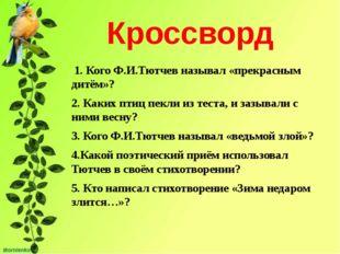 Кроссворд 1. Кого Ф.И.Тютчев называл «прекрасным дитём»? 2. Каких птиц пекли