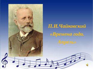 П.И.Чайковский «Времена года. Апрель»
