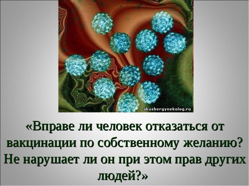 «Вправе ли человек отказаться от вакцинации по собственному желанию? Не наруш...