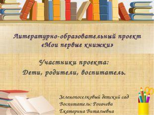 Литературно-образовательный проект «Мои первые книжки» Участники проекта: Дет
