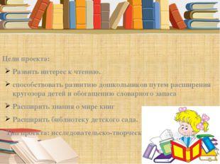 Цели проекта: Развить интерес к чтению. способствовать развитию дошкольников