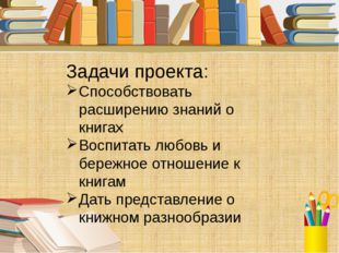 Задачи проекта: Способствовать расширению знаний о книгах Воспитать любовь и
