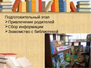 Подготовительный этап Привлечение родителей Сбор информации Знакомство с библ