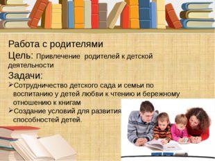 Работа с родителями Цель: Привлечение родителей к детской деятельности Задачи