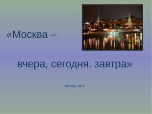 «Москва – вчера, сегодня, завтра» Москва, 2014