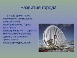 Развитие города В наше время город переживает капитальное архитектурное преоб