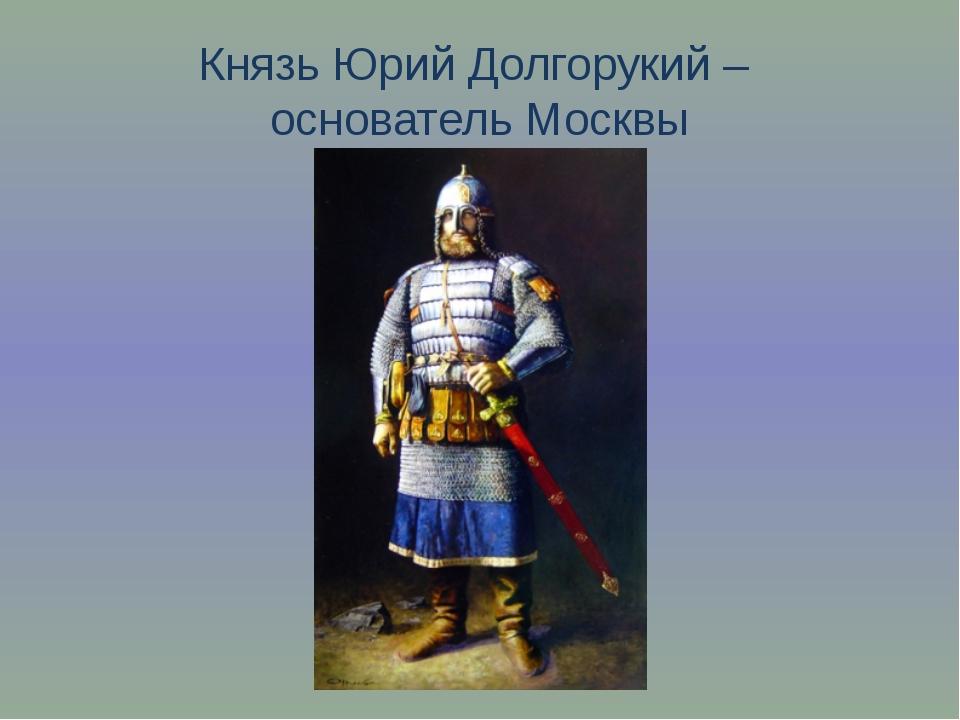 Князь Юрий Долгорукий – основатель Москвы