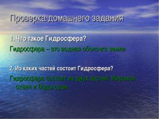 Проверка домашнего задания 1. Что такое Гидросфера? Гидросфера – это водная о