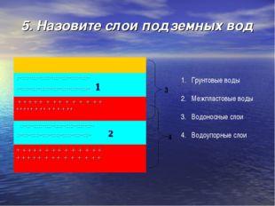 5. Назовите слои подземных вод Грунтовые воды Межпластовые воды Водоносные сл
