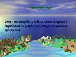 Река – это природный водный поток, текущий в выработанном углублении, которое