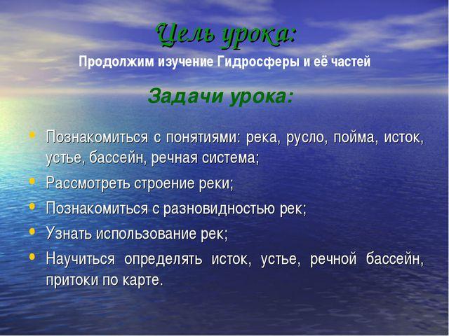 Цель урока: Познакомиться с понятиями: река, русло, пойма, исток, устье, басс...