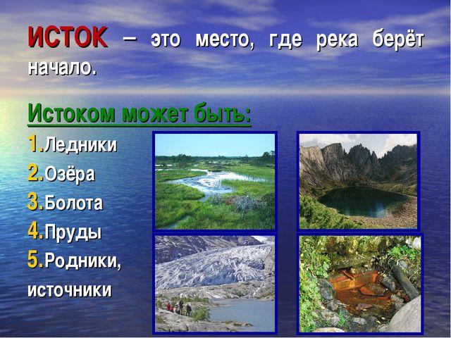 ИСТОК – это место, где река берёт начало. Истоком может быть: Ледники Озёра Б...
