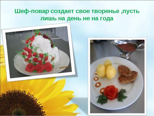 Шеф-повар создает свое творенье ,пусть лишь на день не на года