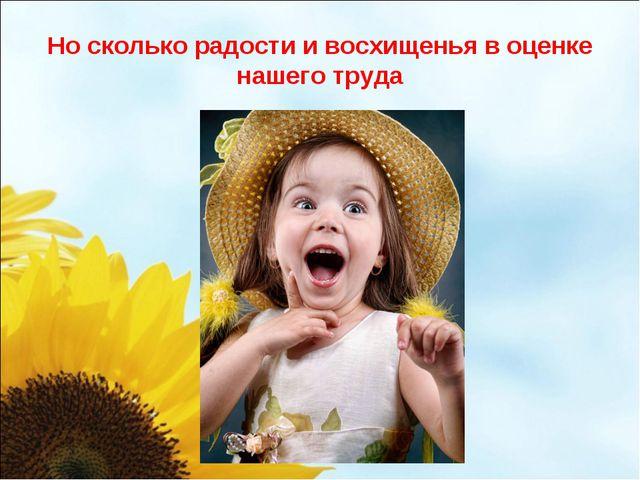 Но сколько радости и восхищенья в оценке нашего труда