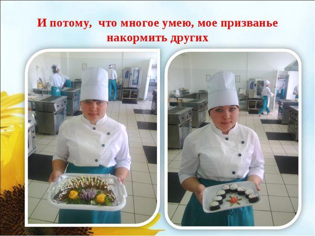 И потому, что многое умею, мое призванье накормить других
