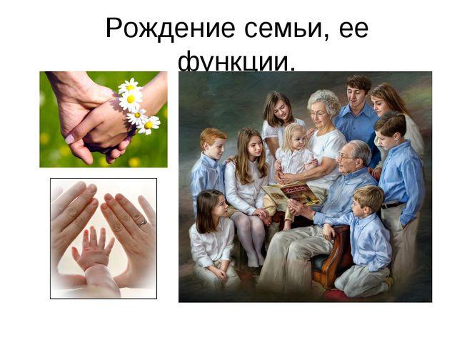 Рождение семьи, ее функции.