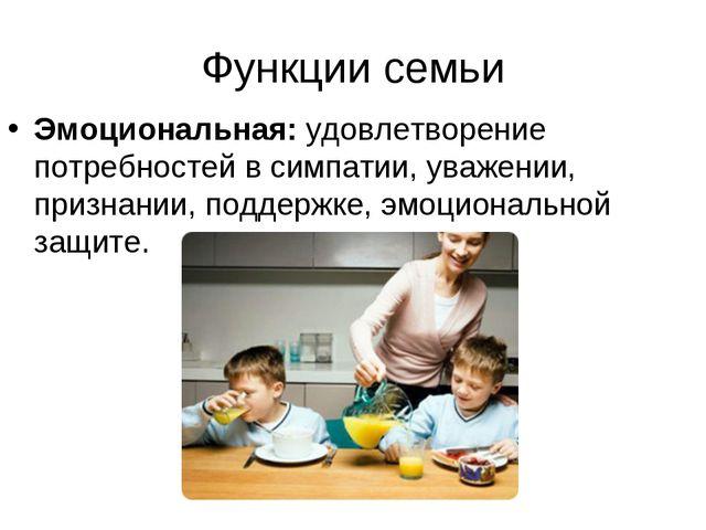 Функции семьи Эмоциональная: удовлетворение потребностей в симпатии, уважении...