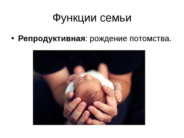 Функции семьи Репродуктивная: рождение потомства.